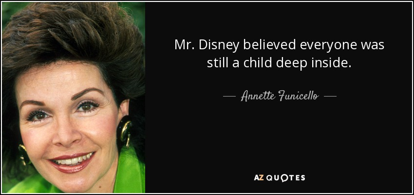 Mr. Disney believed everyone was still a child deep inside. - Annette Funicello