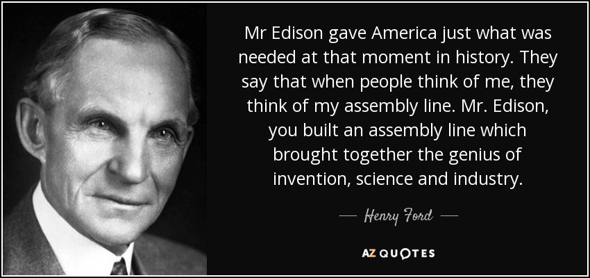 Mr Edison gave America just what was needed at that moment in history. They say that when people think of me, they think of my assembly line. Mr. Edison, you built an assembly line which brought together the genius of invention, science and industry. - Henry Ford