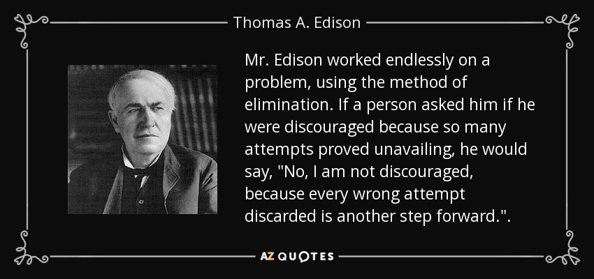 Mr. Edison worked endlessly on a problem, using the method of elimination. If a person asked him if he were discouraged because so many attempts proved unavailing, he would say,