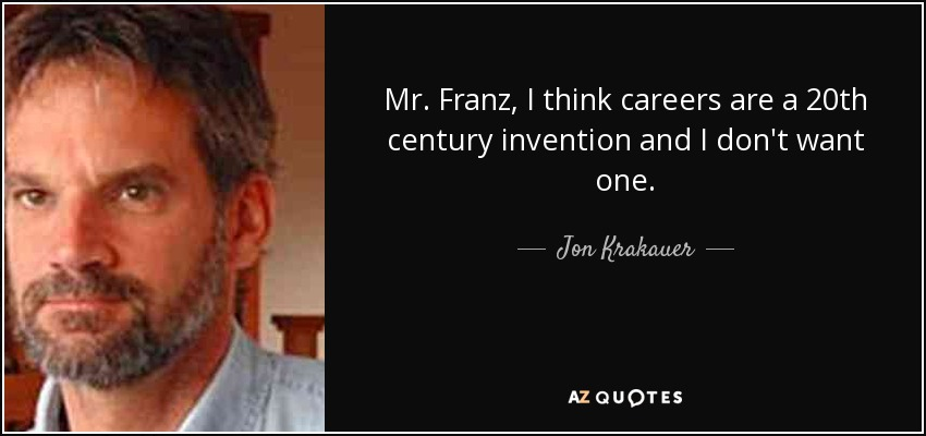 Mr. Franz, I think careers are a 20th century invention and I don't want one. - Jon Krakauer