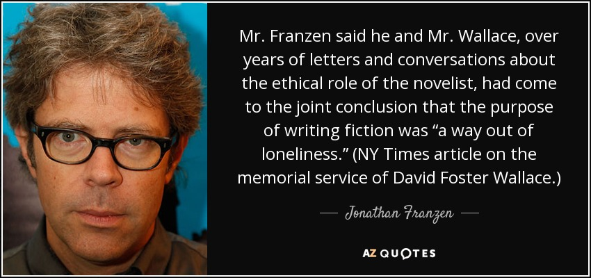 "Mr. Franzen said he and Mr. Wallace, over years of letters and conversations about the ethical role of the novelist, had come to the joint conclusion that the purpose of writing fiction was ""a way out of loneliness."" (NY Times article on the memorial service of David Foster Wallace.) - Jonathan Franzen"