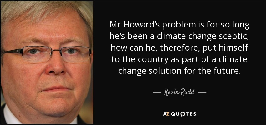 Mr Howard's problem is for so long he's been a climate change sceptic, how can he, therefore, put himself to the country as part of a climate change solution for the future. - Kevin Rudd