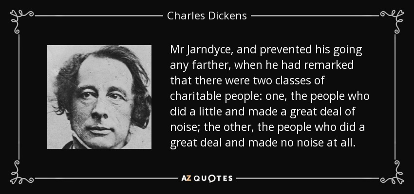Mr Jarndyce, and prevented his going any farther, when he had remarked that there were two classes of charitable people: one, the people who did a little and made a great deal of noise; the other, the people who did a great deal and made no noise at all. - Charles Dickens