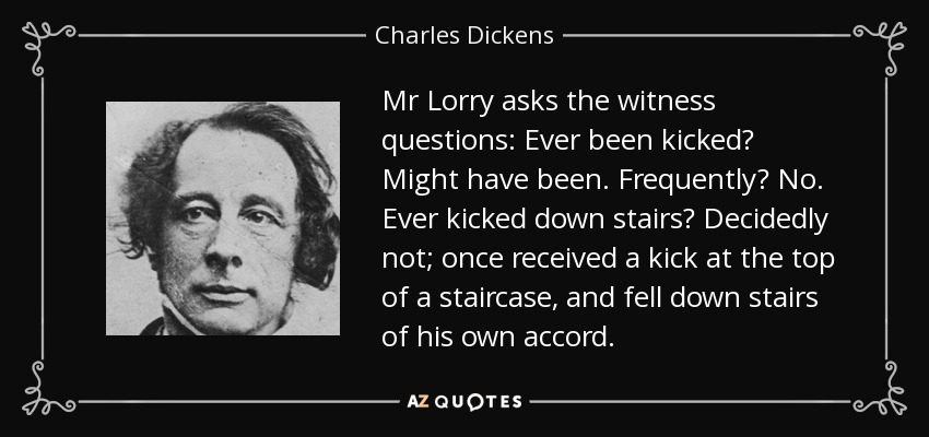 Mr Lorry asks the witness questions: Ever been kicked? Might have been. Frequently? No. Ever kicked down stairs? Decidedly not; once received a kick at the top of a staircase, and fell down stairs of his own accord. - Charles Dickens