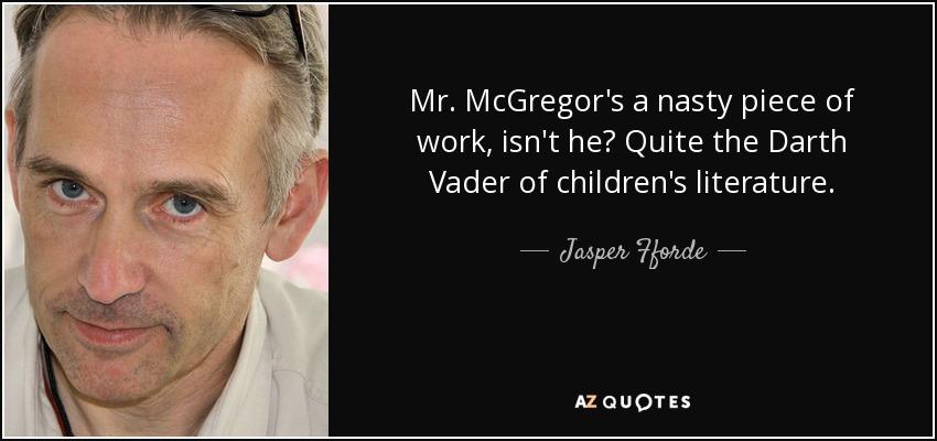 Mr. McGregor's a nasty piece of work, isn't he? Quite the Darth Vader of children's literature. - Jasper Fforde