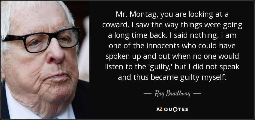Mr. Montag, you are looking at a coward. I saw the way things were going a long time back. I said nothing. I am one of the innocents who could have spoken up and out when no one would listen to the 'guilty,' but I did not speak and thus became guilty myself. - Ray Bradbury