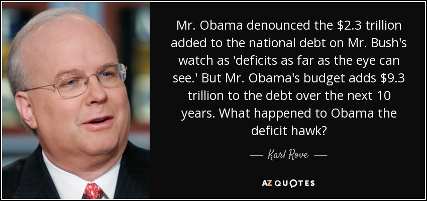 Mr. Obama denounced the $2.3 trillion added to the national debt on Mr. Bush's watch as 'deficits as far as the eye can see.' But Mr. Obama's budget adds $9.3 trillion to the debt over the next 10 years. What happened to Obama the deficit hawk? - Karl Rove
