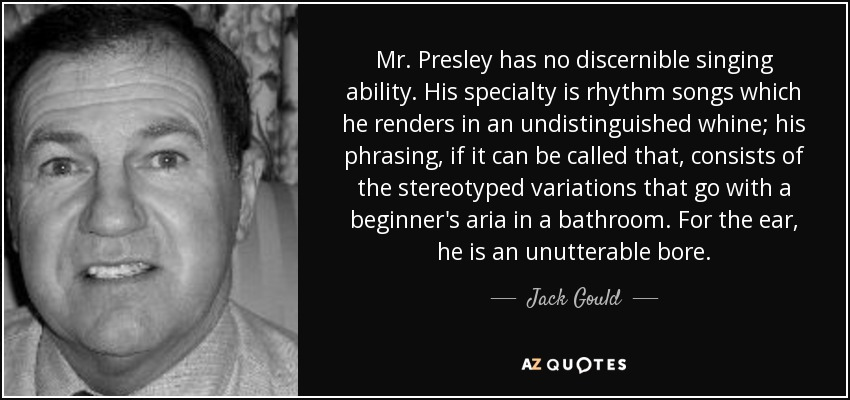 Mr. Presley has no discernible singing ability. His specialty is rhythm songs which he renders in an undistinguished whine; his phrasing, if it can be called that, consists of the stereotyped variations that go with a beginner's aria in a bathroom. For the ear, he is an unutterable bore. - Jack Gould