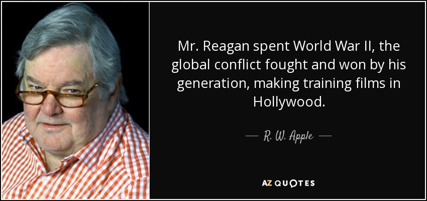 Mr. Reagan spent World War II, the global conflict fought and won by his generation, making training films in Hollywood. - R. W. Apple