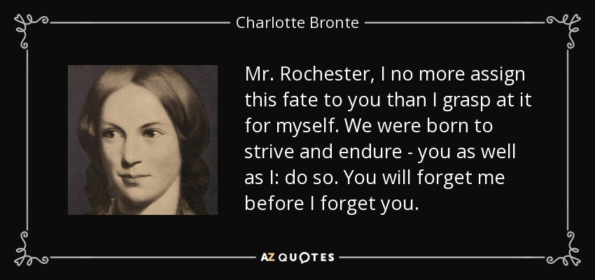 Mr. Rochester, I no more assign this fate to you than I grasp at it for myself. We were born to strive and endure - you as well as I: do so. You will forget me before I forget you. - Charlotte Bronte
