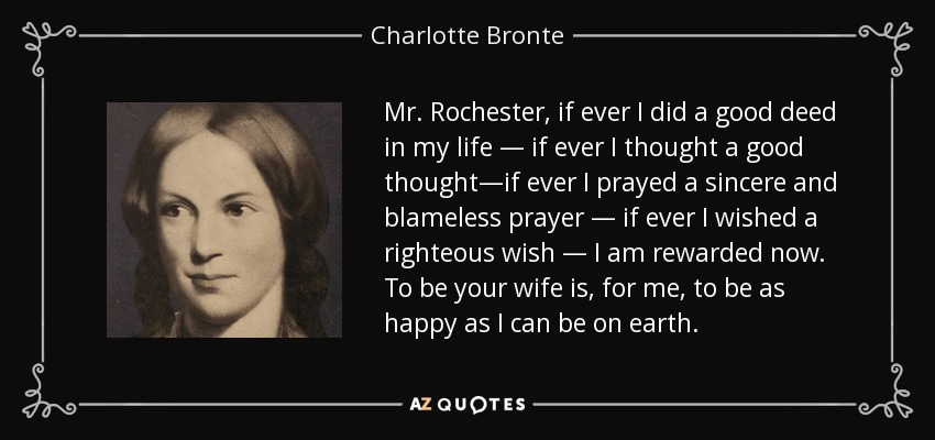Mr. Rochester, if ever I did a good deed in my life — if ever I thought a good thought—if ever I prayed a sincere and blameless prayer — if ever I wished a righteous wish — I am rewarded now. To be your wife is, for me, to be as happy as I can be on earth. - Charlotte Bronte