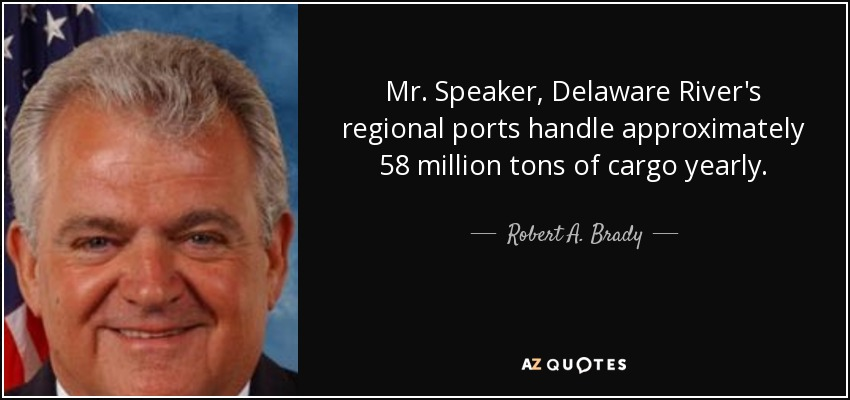 Mr. Speaker, Delaware River's regional ports handle approximately 58 million tons of cargo yearly. - Robert A. Brady