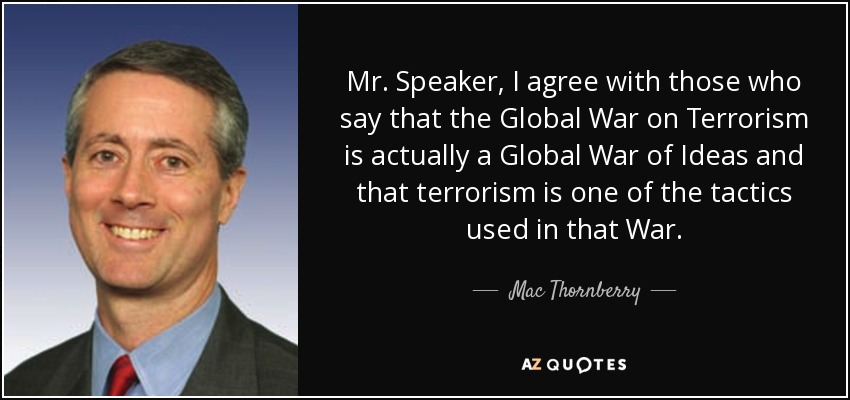 Mr. Speaker, I agree with those who say that the Global War on Terrorism is actually a Global War of Ideas and that terrorism is one of the tactics used in that War. - Mac Thornberry