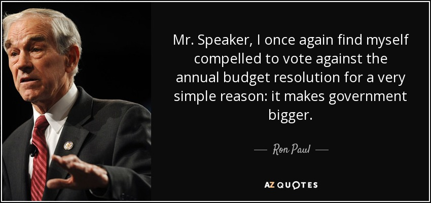 Mr. Speaker, I once again find myself compelled to vote against the annual budget resolution for a very simple reason: it makes government bigger. - Ron Paul