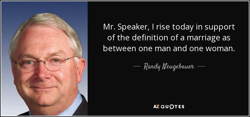 Mr. Speaker, I rise today in support of the definition of a marriage as between one man and one woman. - Randy Neugebauer