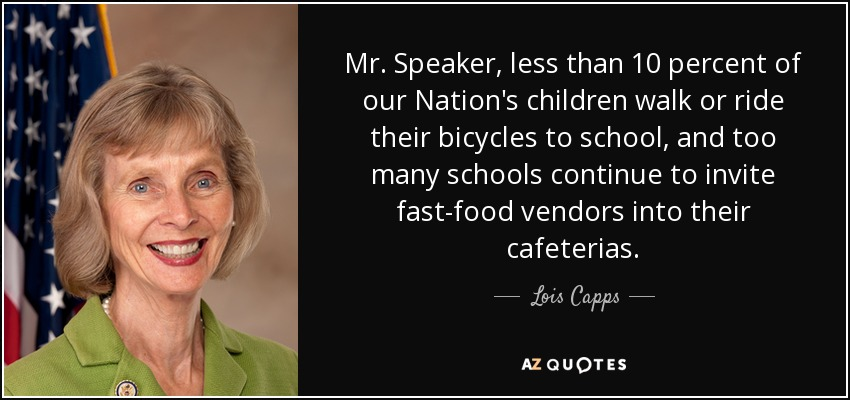 Mr. Speaker, less than 10 percent of our Nation's children walk or ride their bicycles to school, and too many schools continue to invite fast-food vendors into their cafeterias. - Lois Capps