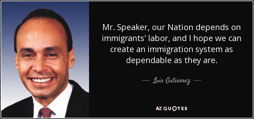 Mr. Speaker, our Nation depends on immigrants' labor, and I hope we can create an immigration system as dependable as they are. - Luis Gutierrez
