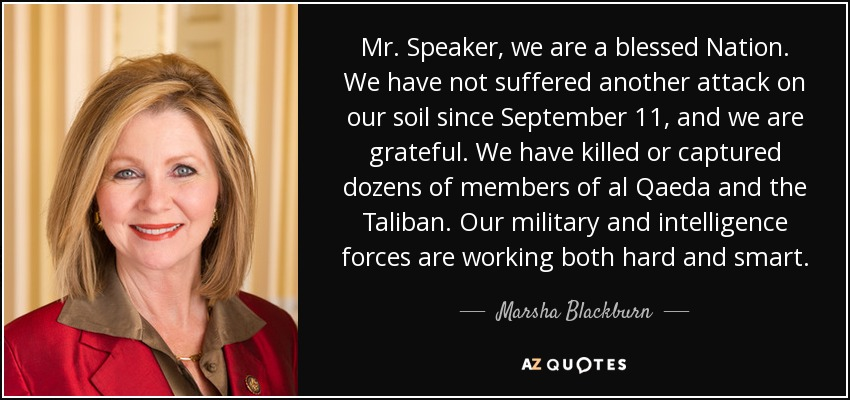 Mr. Speaker, we are a blessed Nation. We have not suffered another attack on our soil since September 11, and we are grateful. We have killed or captured dozens of members of al Qaeda and the Taliban. Our military and intelligence forces are working both hard and smart. - Marsha Blackburn