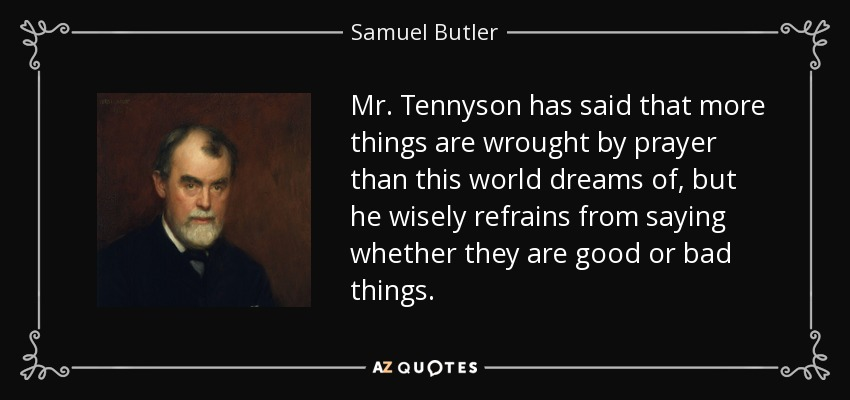 Mr. Tennyson has said that more things are wrought by prayer than this world dreams of, but he wisely refrains from saying whether they are good or bad things. - Samuel Butler