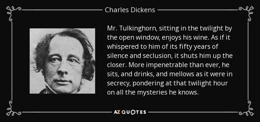 Mr. Tulkinghorn, sitting in the twilight by the open window, enjoys his wine. As if it whispered to him of its fifty years of silence and seclusion, it shuts him up the closer. More impenetrable than ever, he sits, and drinks, and mellows as it were in secrecy, pondering at that twilight hour on all the mysteries he knows. - Charles Dickens