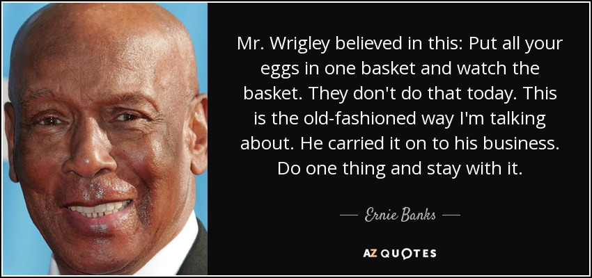 Mr. Wrigley believed in this: Put all your eggs in one basket and watch the basket. They don't do that today. This is the old-fashioned way I'm talking about. He carried it on to his business. Do one thing and stay with it. - Ernie Banks