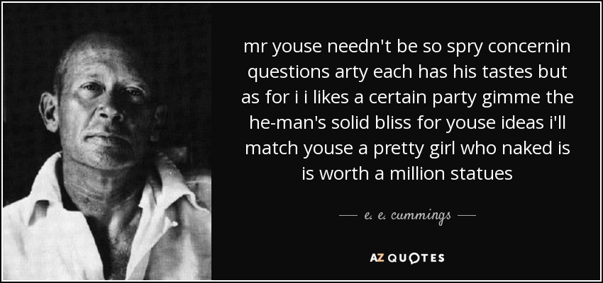mr youse needn't be so spry concernin questions arty each has his tastes but as for i i likes a certain party gimme the he-man's solid bliss for youse ideas i'll match youse a pretty girl who naked is is worth a million statues - e. e. cummings