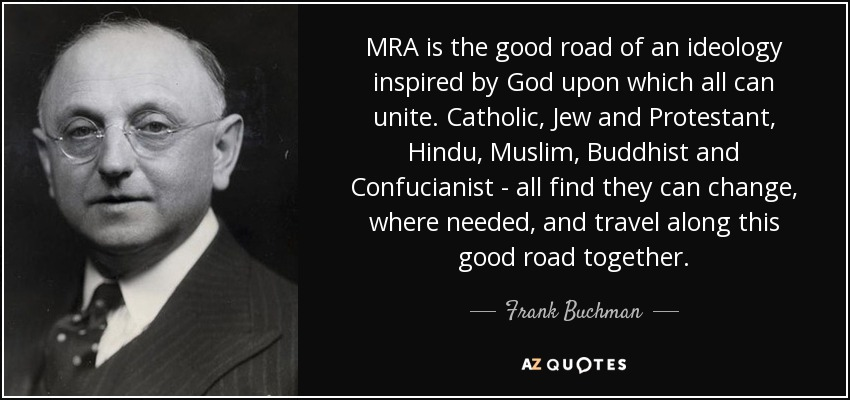 MRA is the good road of an ideology inspired by God upon which all can unite. Catholic, Jew and Protestant, Hindu, Muslim, Buddhist and Confucianist - all find they can change, where needed, and travel along this good road together. - Frank Buchman
