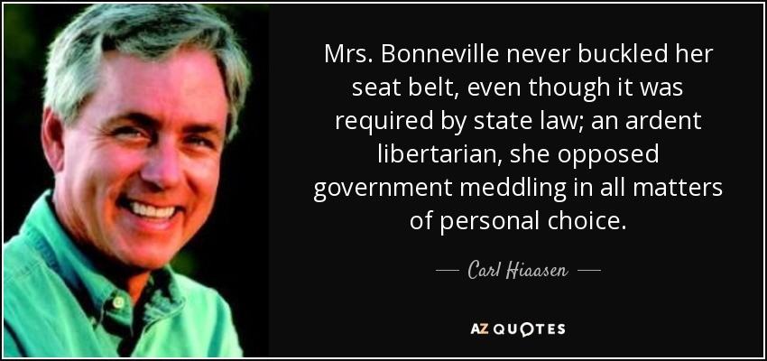 Mrs. Bonneville never buckled her seat belt, even though it was required by state law; an ardent libertarian, she opposed government meddling in all matters of personal choice. - Carl Hiaasen
