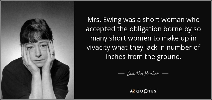 Mrs. Ewing was a short woman who accepted the obligation borne by so many short women to make up in vivacity what they lack in number of inches from the ground. - Dorothy Parker