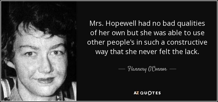 Mrs. Hopewell had no bad qualities of her own but she was able to use other people's in such a constructive way that she never felt the lack. - Flannery O'Connor