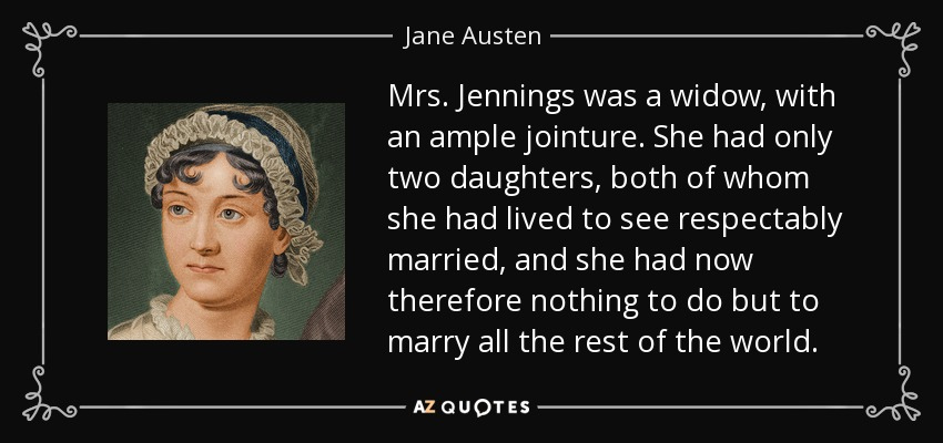 Mrs. Jennings was a widow, with an ample jointure. She had only two daughters, both of whom she had lived to see respectably married, and she had now therefore nothing to do but to marry all the rest of the world. - Jane Austen