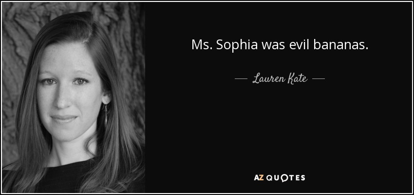 Ms. Sophia was evil bananas. - Lauren Kate