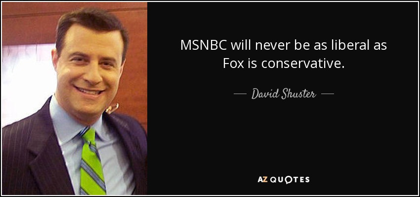 MSNBC will never be as liberal as Fox is conservative. - David Shuster