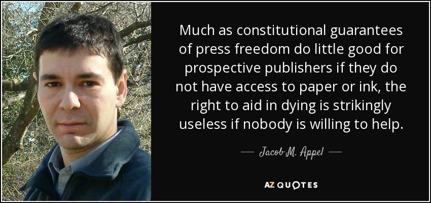 Much as constitutional guarantees of press freedom do little good for prospective publishers if they do not have access to paper or ink, the right to aid in dying is strikingly useless if nobody is willing to help. - Jacob M. Appel