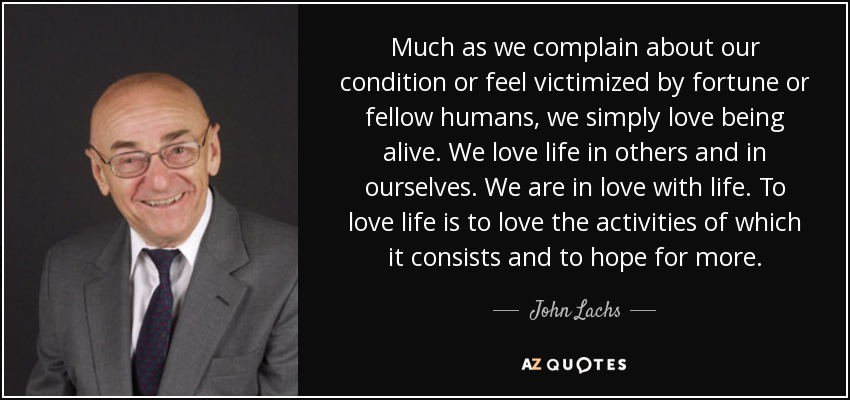 Much as we complain about our condition or feel victimized by fortune or fellow humans, we simply love being alive. We love life in others and in ourselves. We are in love with life. To love life is to love the activities of which it consists and to hope for more. - John Lachs