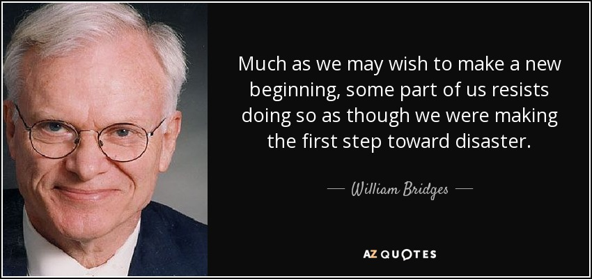 Much as we may wish to make a new beginning, some part of us resists doing so as though we were making the first step toward disaster. - William Bridges