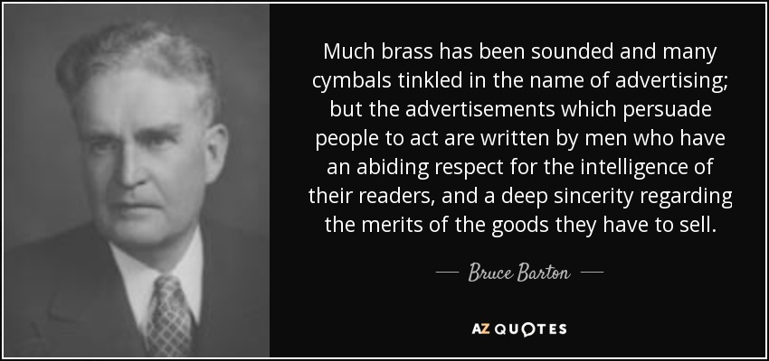 Much brass has been sounded and many cymbals tinkled in the name of advertising; but the advertisements which persuade people to act are written by men who have an abiding respect for the intelligence of their readers, and a deep sincerity regarding the merits of the goods they have to sell. - Bruce Barton