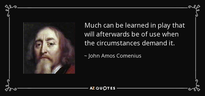 Much can be learned in play that will afterwards be of use when the circumstances demand it. - John Amos Comenius