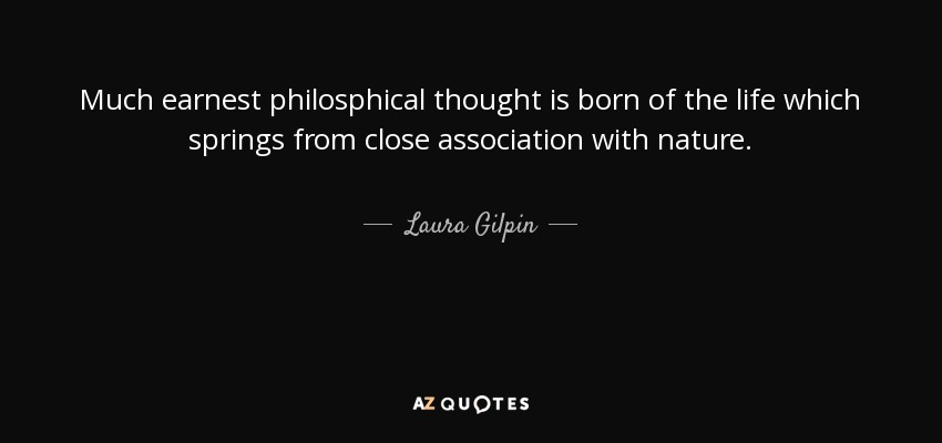 Much earnest philosphical thought is born of the life which springs from close association with nature. - Laura Gilpin