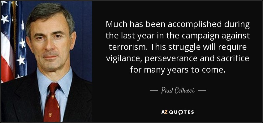 Much has been accomplished during the last year in the campaign against terrorism. This struggle will require vigilance, perseverance and sacrifice for many years to come. - Paul Cellucci