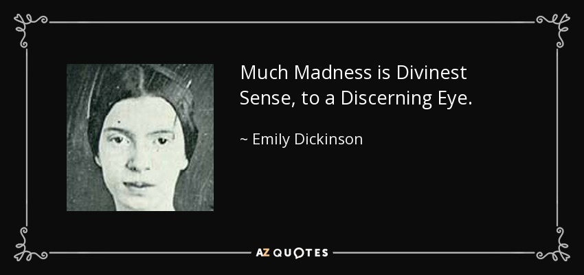 Much Madness is Divinest Sense, to a Discerning Eye. - Emily Dickinson