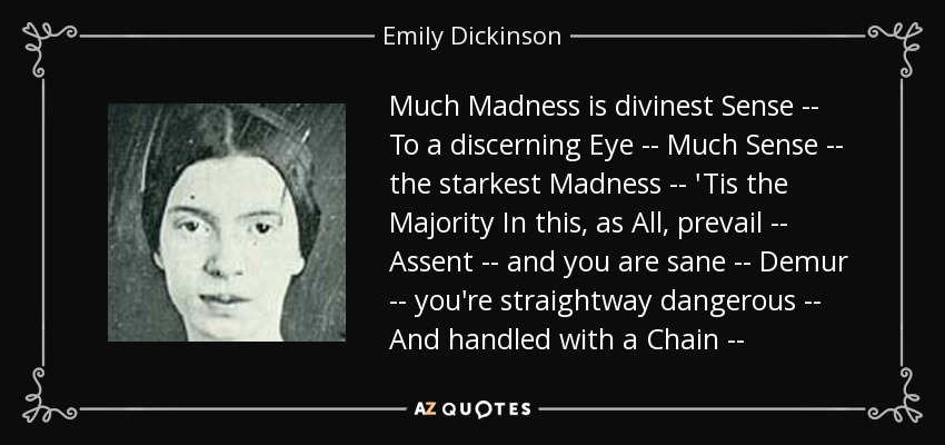 Much Madness is divinest Sense -- To a discerning Eye -- Much Sense -- the starkest Madness -- 'Tis the Majority In this, as All, prevail -- Assent -- and you are sane -- Demur -- you're straightway dangerous -- And handled with a Chain -- - Emily Dickinson