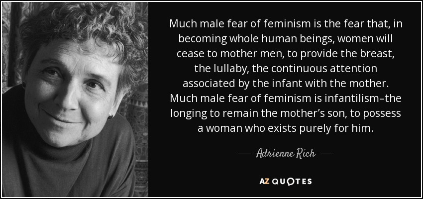 Much male fear of feminism is the fear that, in becoming whole human beings, women will cease to mother men, to provide the breast, the lullaby, the continuous attention associated by the infant with the mother. Much male fear of feminism is infantilism–the longing to remain the mother's son, to possess a woman who exists purely for him. - Adrienne Rich