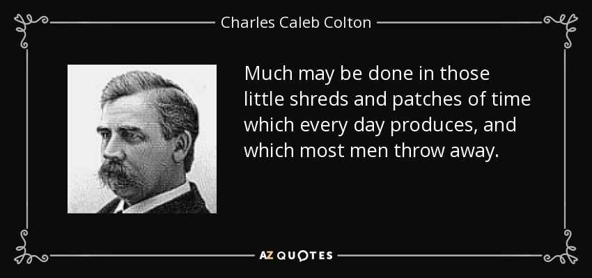 Much may be done in those little shreds and patches of time which every day produces, and which most men throw away. - Charles Caleb Colton