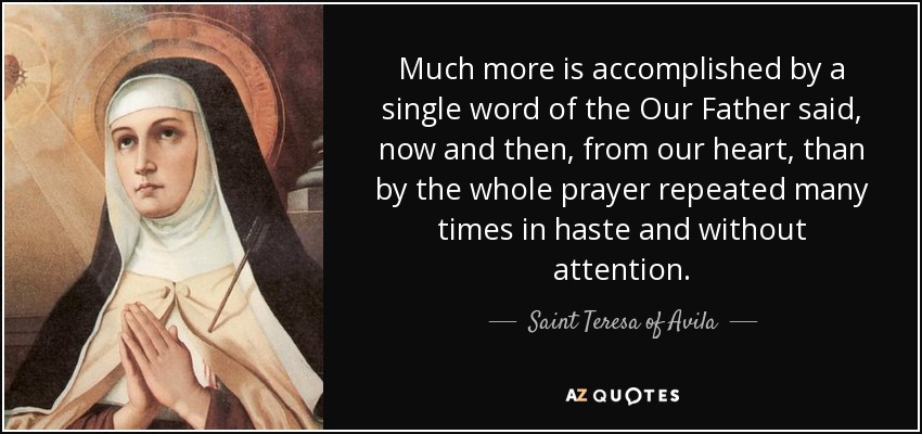 Much more is accomplished by a single word of the Our Father said, now and then, from our heart, than by the whole prayer repeated many times in haste and without attention. - Teresa of Avila