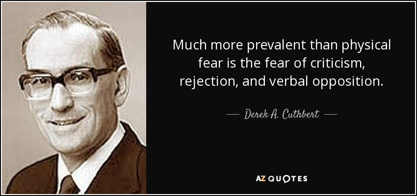 Much more prevalent than physical fear is the fear of criticism, rejection, and verbal opposition. - Derek A. Cuthbert