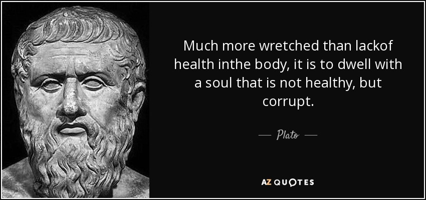 Much more wretched than lackof health inthe body, it is to dwell with a soul that is not healthy, but corrupt. - Plato