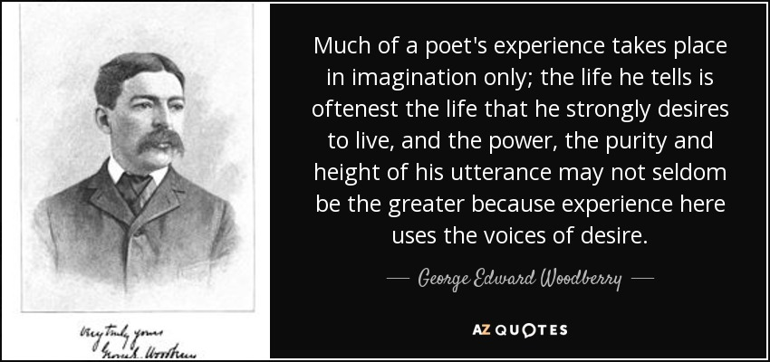 Much of a poet's experience takes place in imagination only; the life he tells is oftenest the life that he strongly desires to live, and the power, the purity and height of his utterance may not seldom be the greater because experience here uses the voices of desire. - George Edward Woodberry