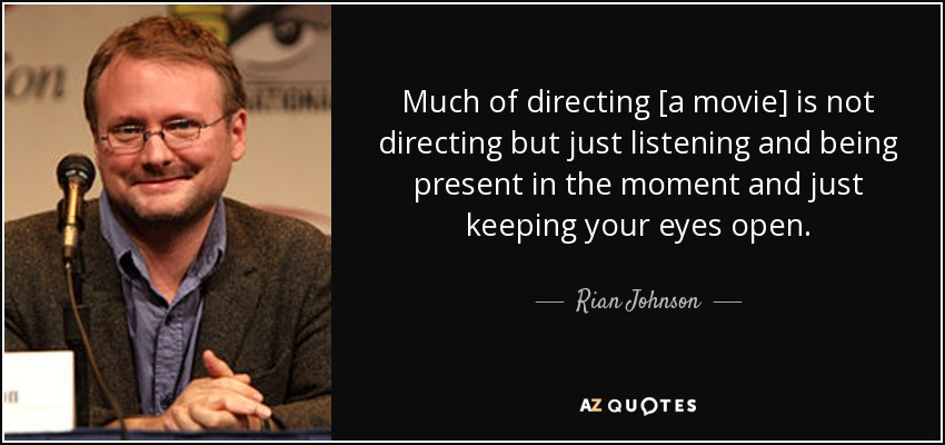 Much of directing [a movie] is not directing but just listening and being present in the moment and just keeping your eyes open. - Rian Johnson