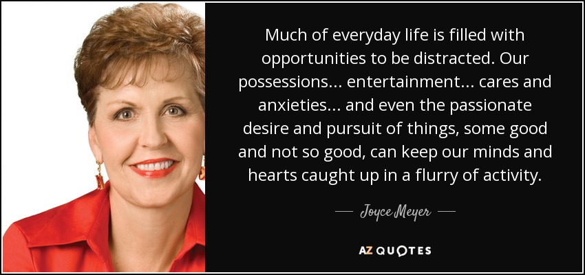 Much of everyday life is filled with opportunities to be distracted. Our possessions... entertainment... cares and anxieties... and even the passionate desire and pursuit of things, some good and not so good, can keep our minds and hearts caught up in a flurry of activity. - Joyce Meyer